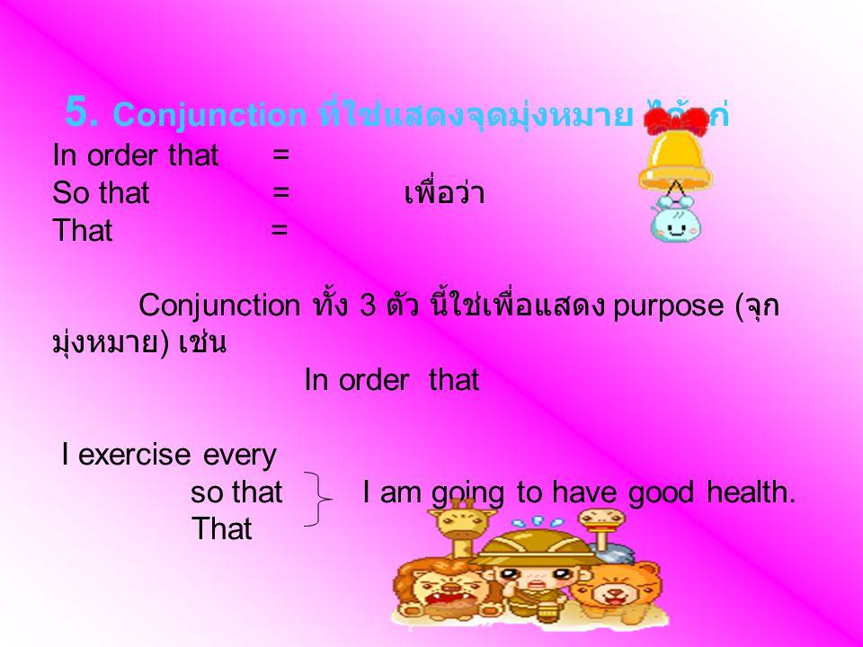 5. Conjunction ที่ใช่แสดงจุดมุ่งหมาย ได้แก่ In order that = So that = เพื่อว่า That = Conjunction ทั้ง 3 ตัว นี้ใช่เพื่อแสดง purpose ( จุก มุ่งหมาย )