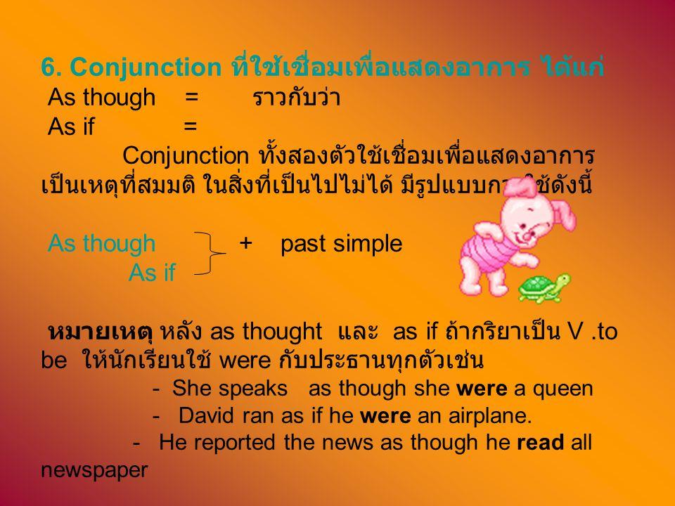 6. Conjunction ที่ใช้เชื่อมเพื่อแสดงอาการ ได้แก่ As though = ราวกับว่า As if = Conjunction ทั้งสองตัวใช้เชื่อมเพื่อแสดงอาการ เป็นเหตุที่สมมติ ในสิ่งที