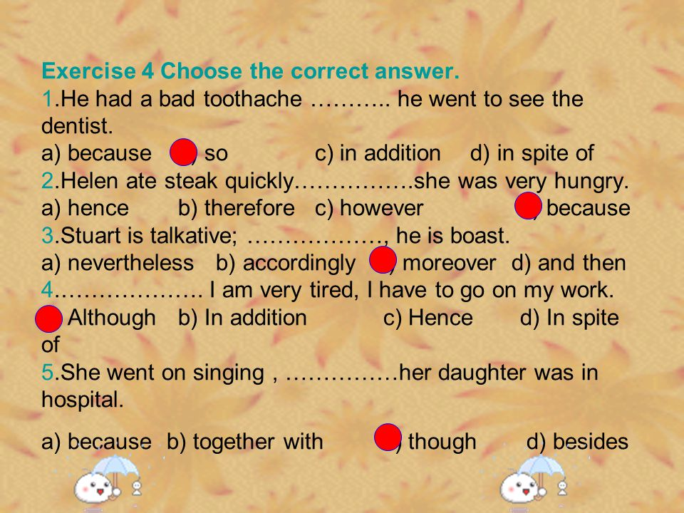 Exercise 4 Choose the correct answer. 1.He had a bad toothache ……….. he went to see the dentist. a) becauseb) soc) in addition d) in spite of 2.Helen