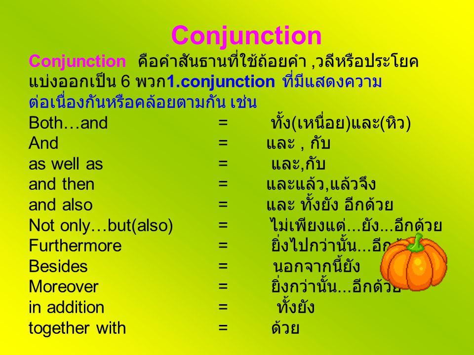 Conjunction Conjunction คือคำสันธานที่ใช้ถ้อยคำ, วลีหรือประโยค แบ่งออกเป็น 6 พวก 1.conjunction ที่มีแสดงความ ต่อเนื่องกันหรือคล้อยตามกัน เช่น Both…and