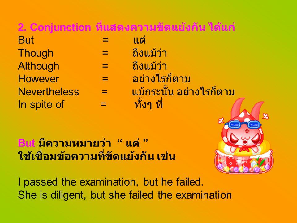 2. Conjunction ที่แสดงความขัดแย้งกัน ได้แก่ But = แต่ Though = ถึงแม้ว่า Although = ถึงแม้ว่า However = อย่างไรก็ตาม Nevertheless = แม้กระนั้น อย่างไร