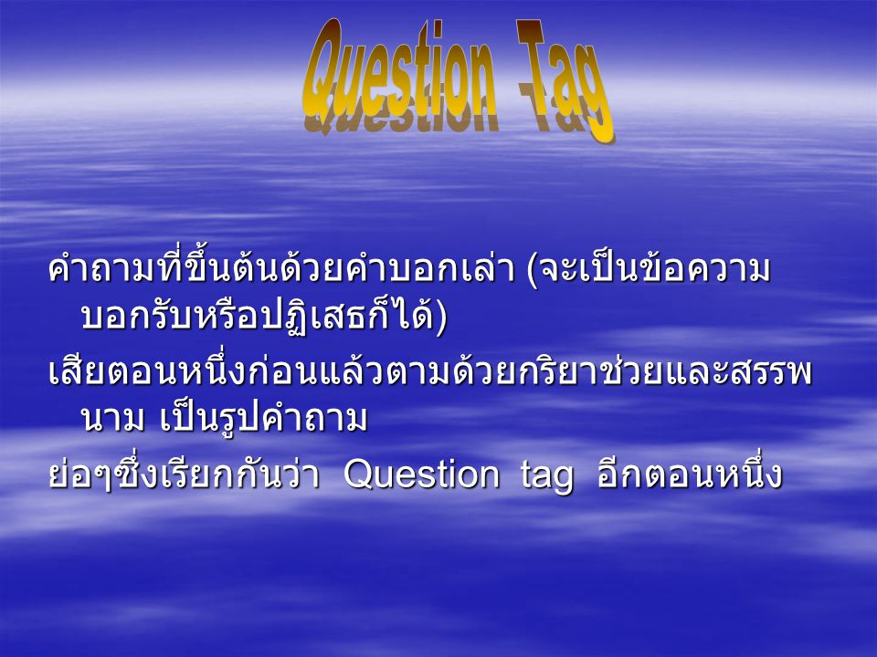 คำถามที่ขึ้นต้นด้วยคำบอกเล่า (จะเป็นข้อความ บอกรับหรือปฏิเสธก็ได้) เสียตอนหนึ่งก่อนแล้วตามด้วยกริยาช่วยและสรรพ นาม เป็นรูปคำถาม ย่อๆซึ่งเรียกกันว่า Question tag อีกตอนหนึ่ง