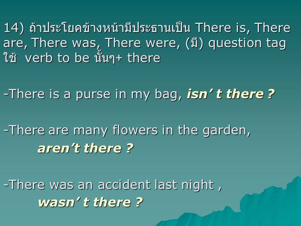 14) ถ้าประโยคข้างหน้ามีประธานเป็น There is, There are, There was, There were, ( มี ) question tag ใช้ verb to be นั้นๆ + there -There is a purse in my bag, isn' t there .