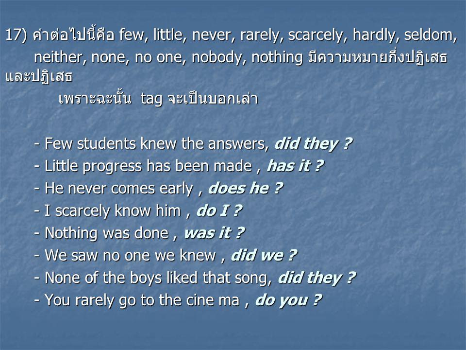 17) คำต่อไปนี้คือ few, little, never, rarely, scarcely, hardly, seldom, neither, none, no one, nobody, nothing มีความหมายกึ่งปฏิเสธ และปฏิเสธ neither, none, no one, nobody, nothing มีความหมายกึ่งปฏิเสธ และปฏิเสธ เพราะฉะนั้น tag จะเป็นบอกเล่า เพราะฉะนั้น tag จะเป็นบอกเล่า - Few students knew the answers, did they .