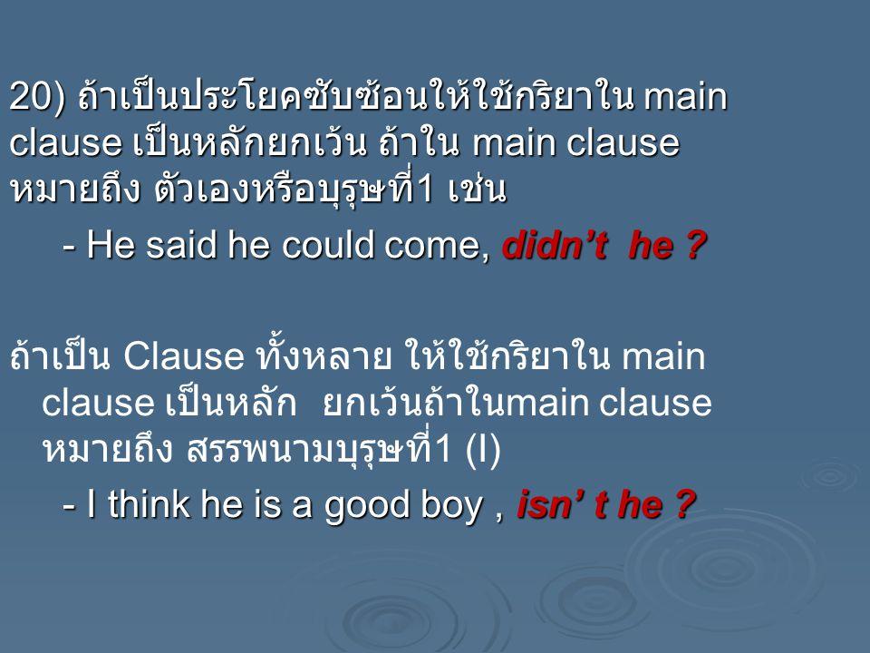 20) ถ้าเป็นประโยคซับซ้อนให้ใช้กริยาใน main clause เป็นหลักยกเว้น ถ้าใน main clause หมายถึง ตัวเองหรือบุรุษที่1 เช่น - He said he could come, didn't he .