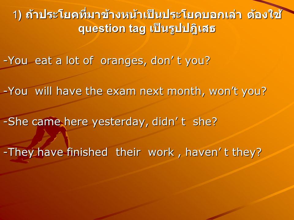 1 ) ถ้าประโยคที่มาข้างหน้าเป็นประโยคบอกเล่า ต้องใช้ question tag เป็นรูปปฎิเสธ -You eat a lot of oranges, don' t you? -You will have the exam next mon