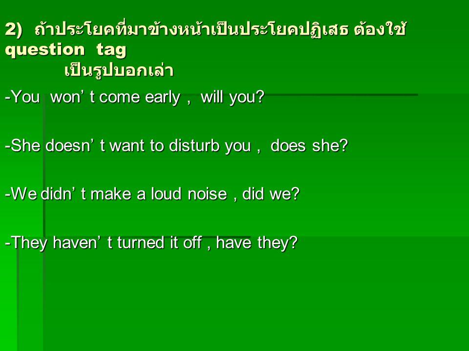 2) ถ้าประโยคที่มาข้างหน้าเป็นประโยคปฏิเสธ ต้องใช้ question tag เป็นรูปบอกเล่า -You won' t come early, will you? -She doesn' t want to disturb you, doe
