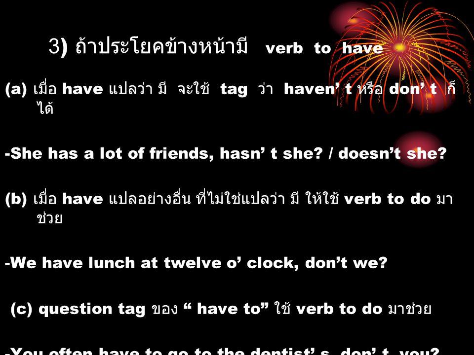 3) ถ้าประโยคข้างหน้ามี verb to have (a) เมื่อ have แปลว่า มี จะใช้ tag ว่า haven' t หรือ don' t ก็ ได้ -She has a lot of friends, hasn' t she? / doesn