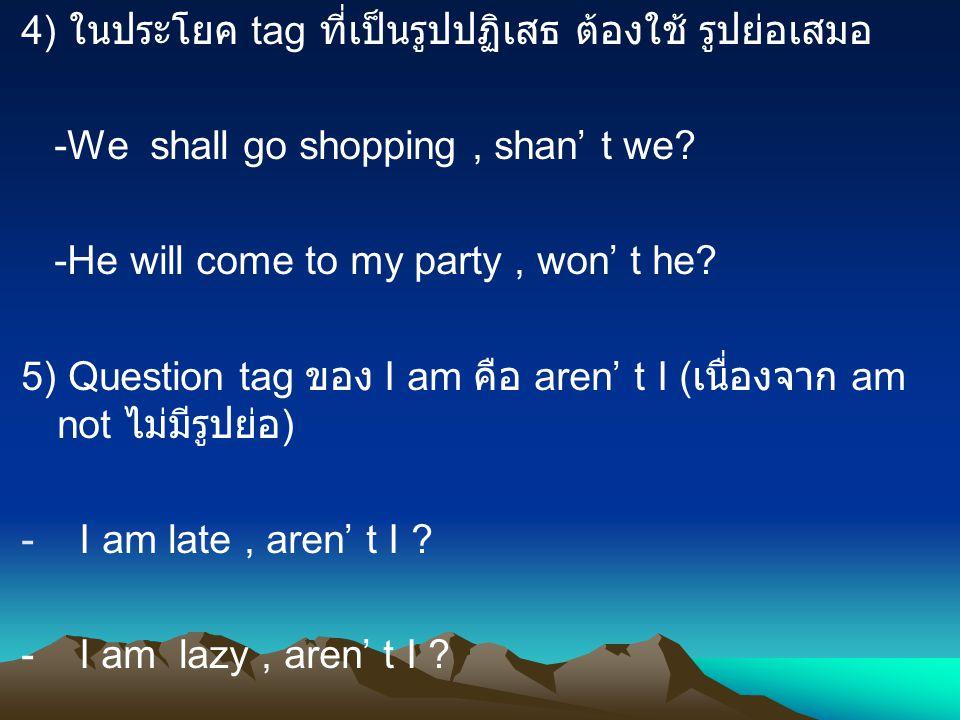 4) ในประโยค tag ที่เป็นรูปปฏิเสธ ต้องใช้ รูปย่อเสมอ -We shall go shopping, shan' t we? -He will come to my party, won' t he? 5) Question tag ของ I am