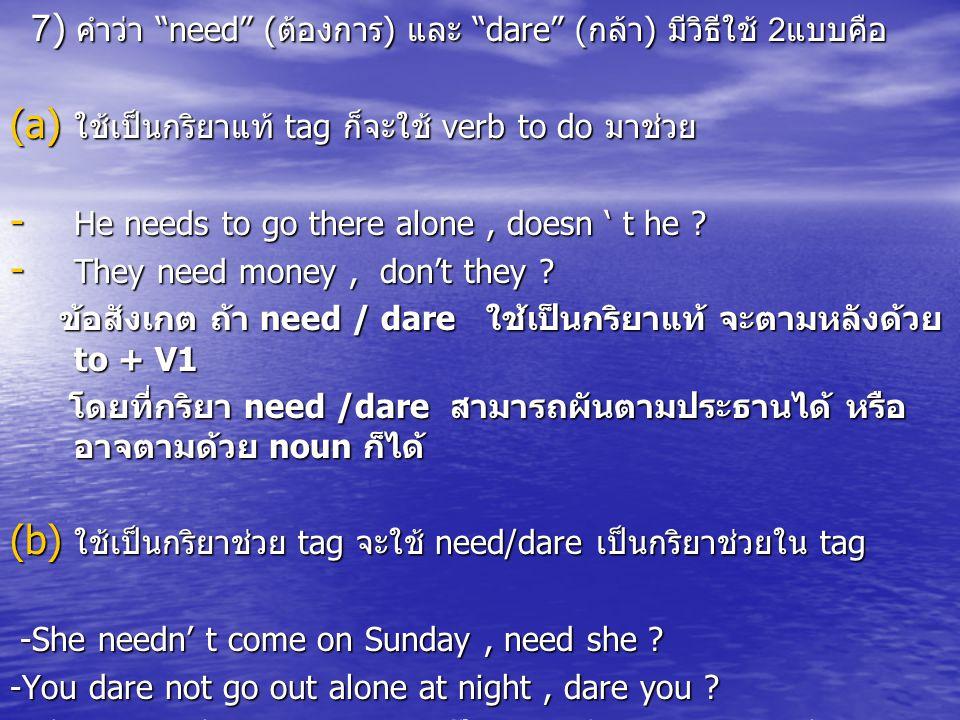 7) คำว่า need ( ต้องการ ) และ dare ( กล้า ) มีวิธีใช้ 2 แบบคือ 7) คำว่า need ( ต้องการ ) และ dare ( กล้า ) มีวิธีใช้ 2 แบบคือ (a) ใช้เป็นกริยาแท้ tag ก็จะใช้ verb to do มาช่วย - He needs to go there alone, doesn ' t he .