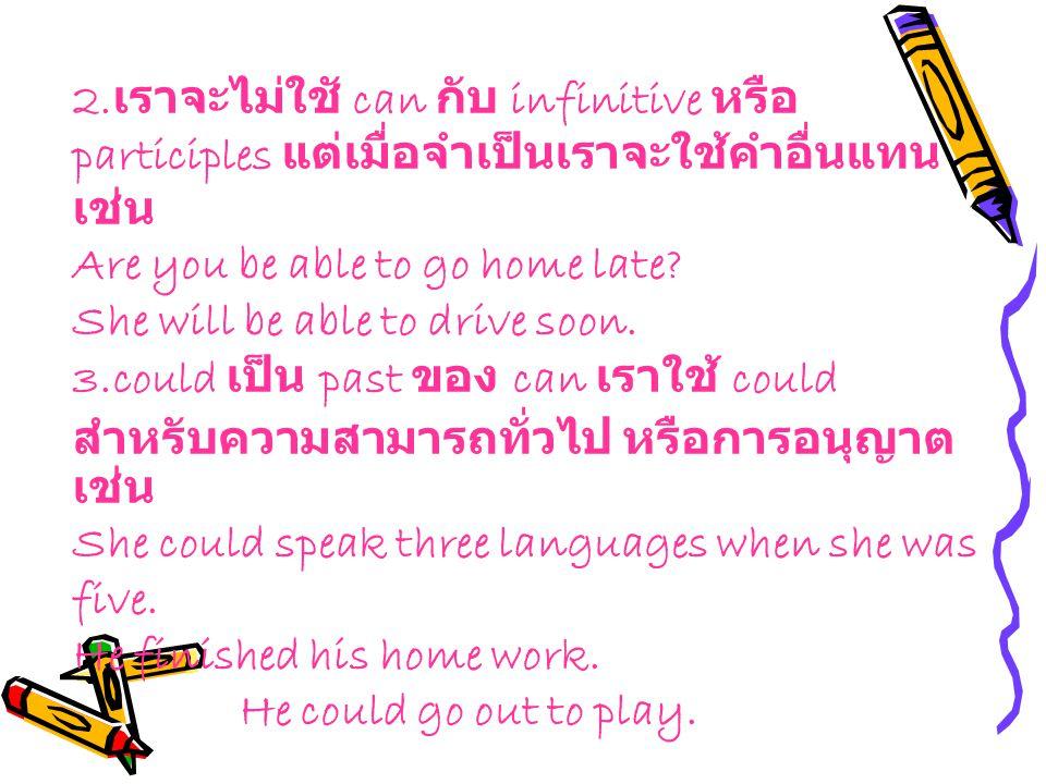 2. เราจะไม่ใชั can กับ infinitive หรือ participles แต่เมื่อจำเป็นเราจะใช้คำอื่นแทน เช่น Are you be able to go home late? She will be able to drive soo