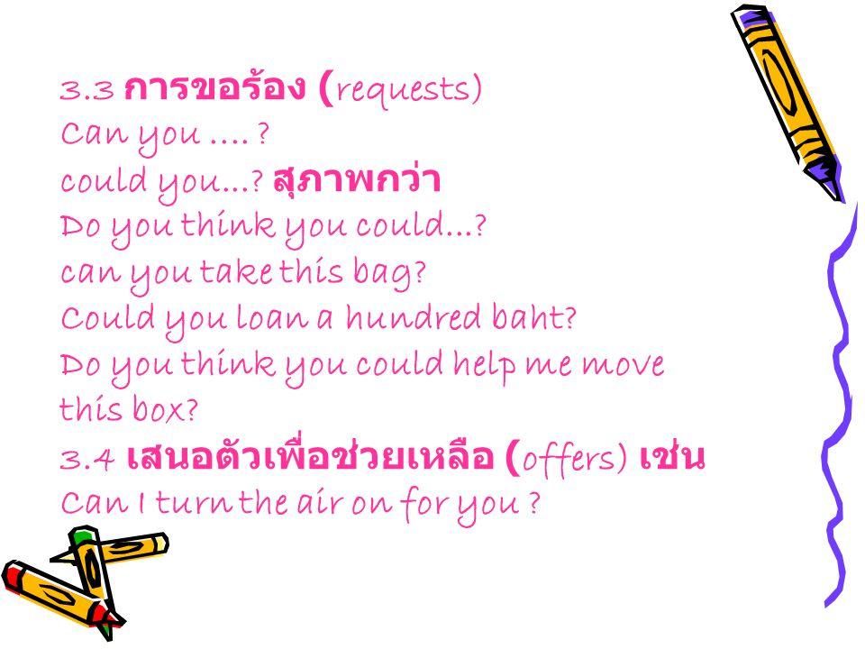 3.3 การขอร้อง (requests) Can you.... ? could you...? สุภาพกว่า Do you think you could...? can you take this bag? Could you loan a hundred baht? Do you