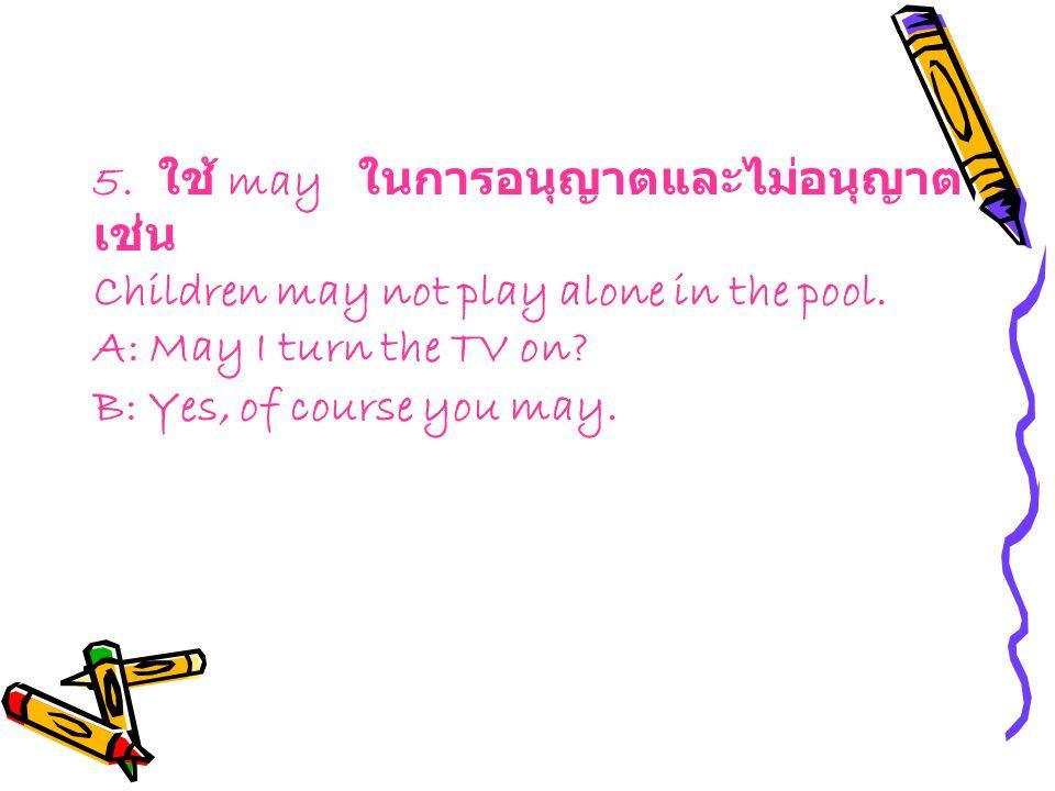 5. ใช้ may ในการอนุญาตและไม่อนุญาต เช่น Children may not play alone in the pool. A: May I turn the TV on? B: Yes, of course you may.