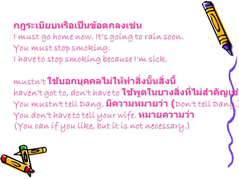 กฎระเบียบหรือเป็นข้อตกลงเช่น I must go home now. It's going to rain soon. You must stop smoking. I have to stop smoking because I'm sick. mustn't ใช้บ