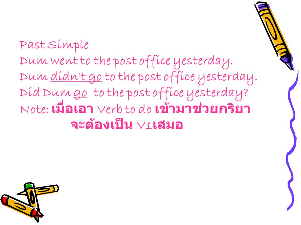Past Simple Dum went to the post office yesterday. Dum didn't go to the post office yesterday. Did Dum go to the post office yesterday? Note: เมื่อเอา