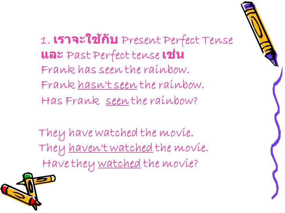 1. เราจะใช้กับ Present Perfect Tense และ Past Perfect tense เช่น Frank has seen the rainbow. Frank hasn't seen the rainbow. Has Frank seen the rainbow