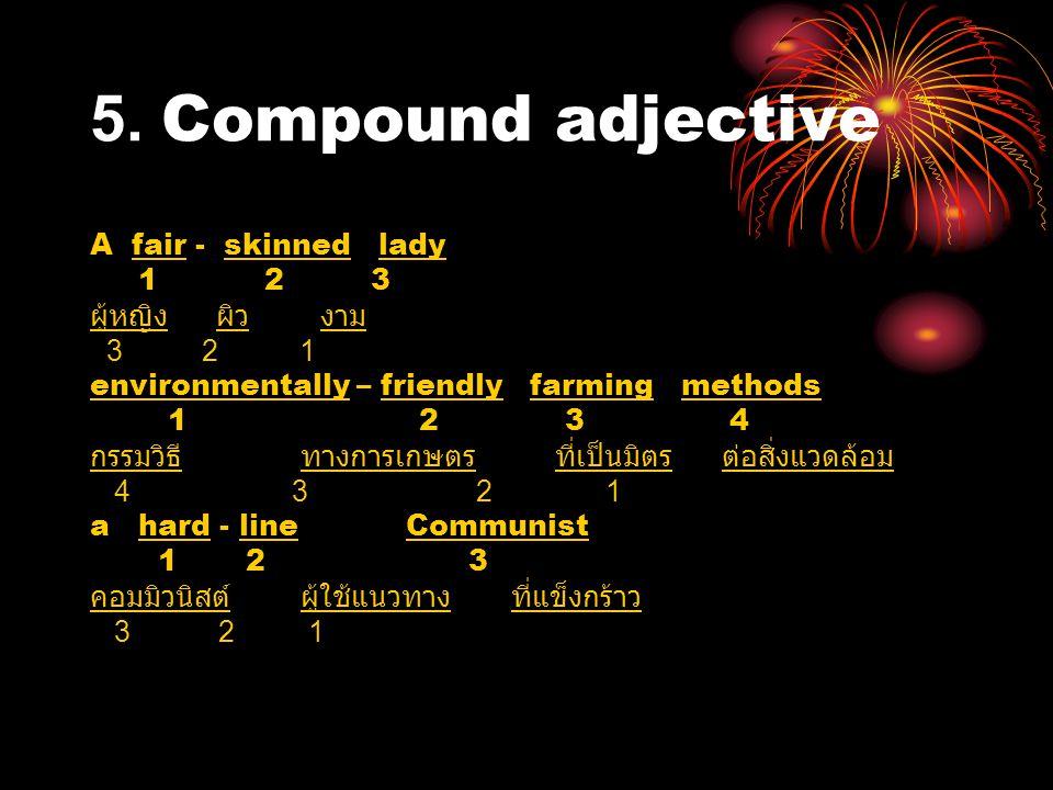 5. Compound adjective A fair - skinned lady 1 2 3 ผู้หญิง ผิว งาม 3 2 1 environmentally – friendly farming methods 1 2 3 4 กรรมวิธีทางการเกษตร ที่เป็น