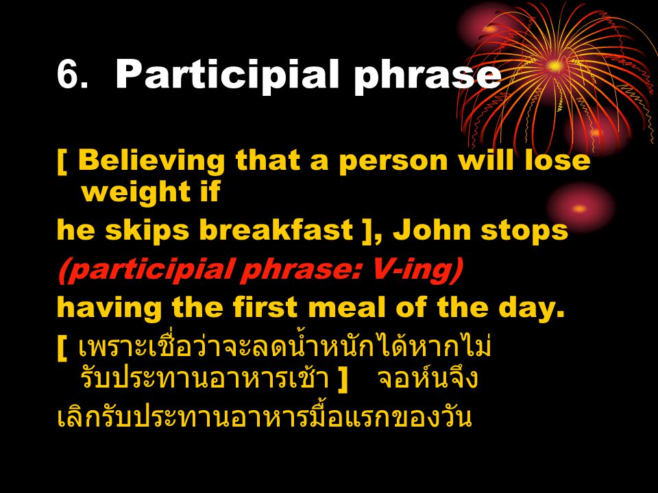 6. Participial phrase [ Believing that a person will lose weight if he skips breakfast ], John stops (participial phrase: V-ing) having the first meal