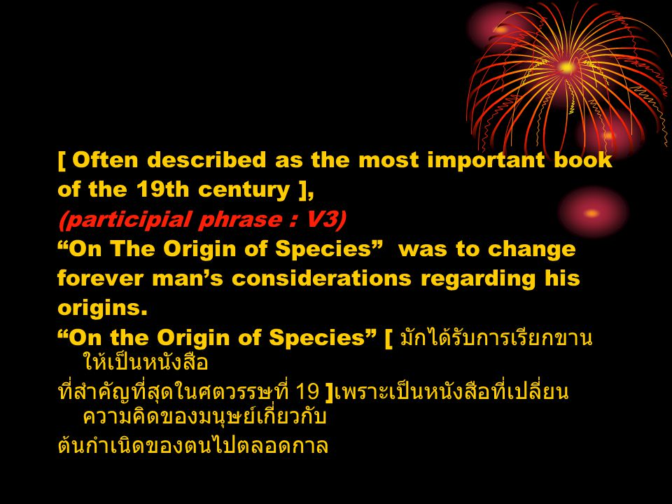 "[ Often described as the most important book of the 19th century ], (participial phrase : V3) ""On The Origin of Species"" was to change forever man's c"