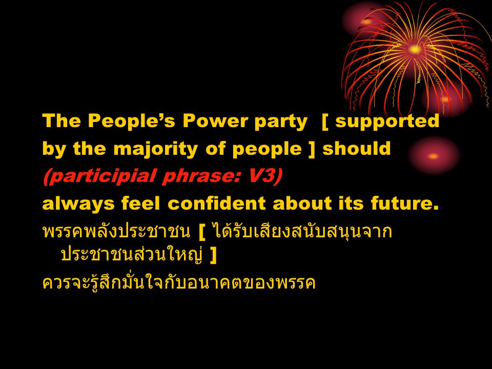The People's Power party [ supported by the majority of people ] should (participial phrase: V3) always feel confident about its future. พรรคพลังประชา