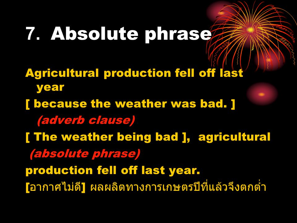 7. Absolute phrase Agricultural production fell off last year [ because the weather was bad. ] (adverb clause) [ The weather being bad ], agricultural