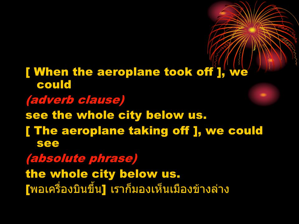[ When the aeroplane took off ], we could (adverb clause) see the whole city below us. [ The aeroplane taking off ], we could see (absolute phrase) th