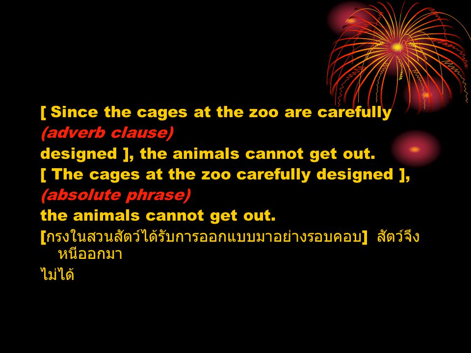 [ Since the cages at the zoo are carefully (adverb clause) designed ], the animals cannot get out. [ The cages at the zoo carefully designed ], (absol