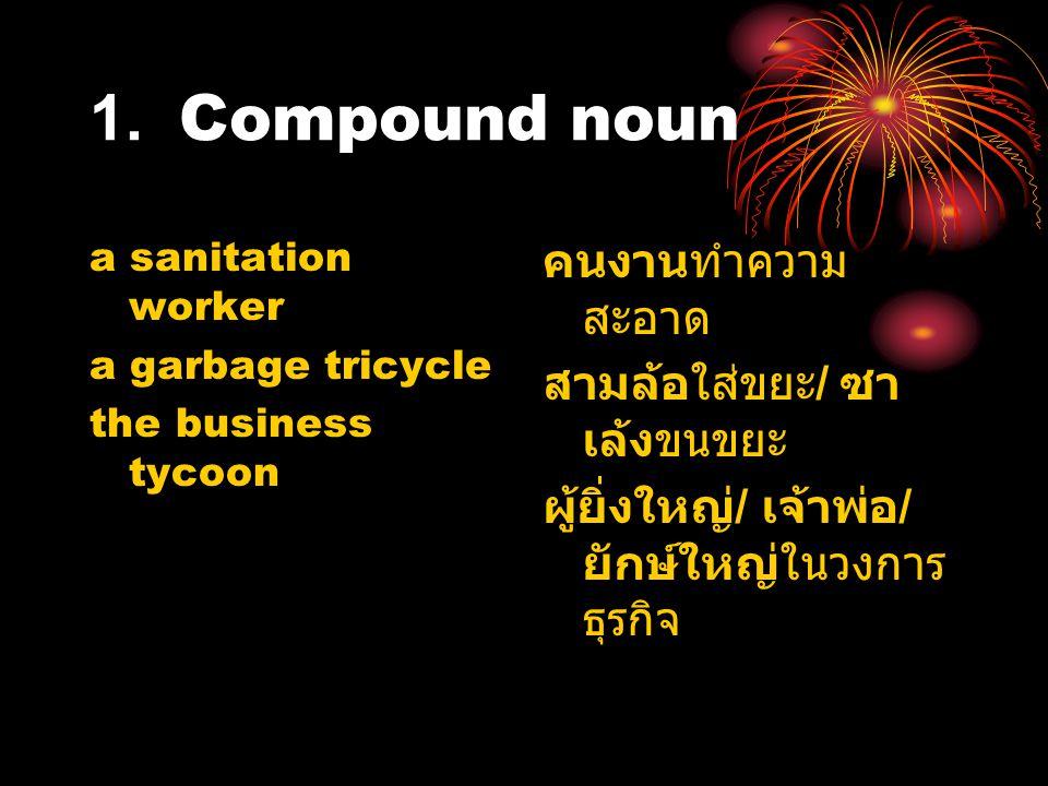 1. Compound noun a sanitation worker a garbage tricycle the business tycoon คนงานทำความ สะอาด สามล้อใส่ขยะ / ซา เล้งขนขยะ ผู้ยิ่งใหญ่ / เจ้าพ่อ / ยักษ