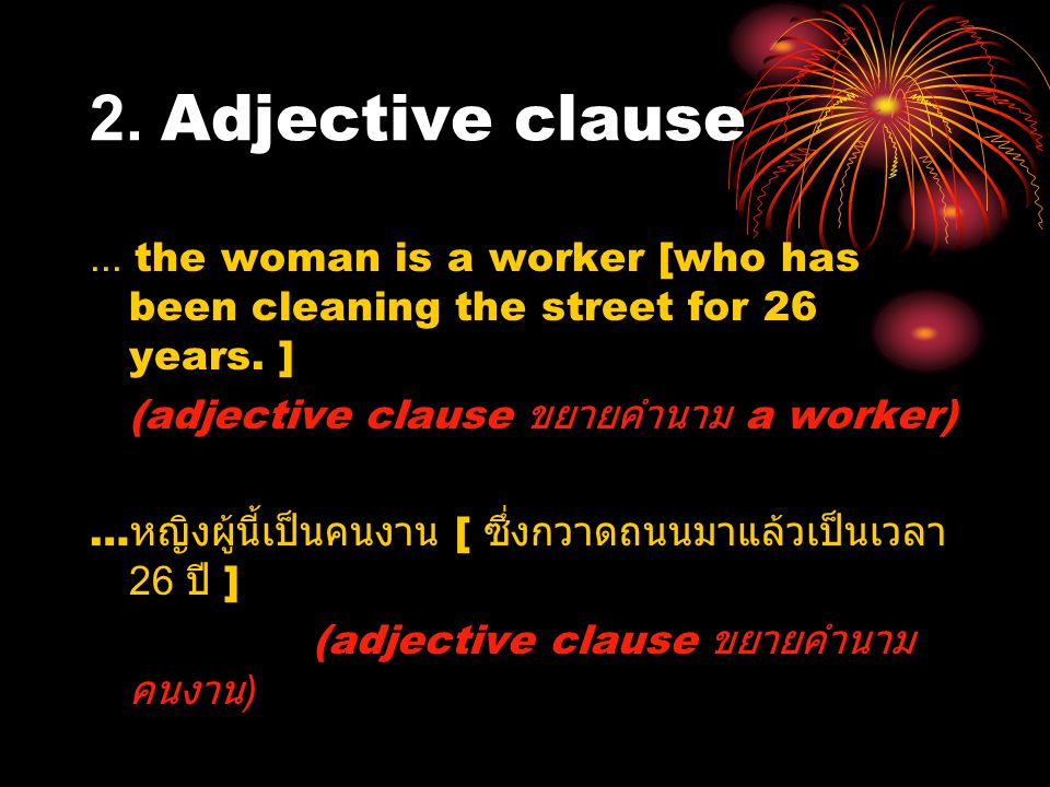 2. Adjective clause... the woman is a worker [who has been cleaning the street for 26 years. ] (adjective clause ขยายคำนาม a worker) … หญิงผู้นี้เป็นค