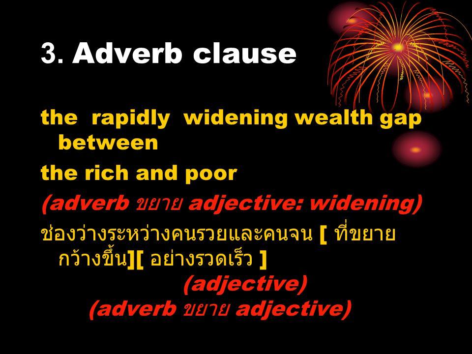 3. Adverb clause the rapidly widening wealth gap between the rich and poor (adverb ขยาย adjective: widening) ช่องว่างระหว่างคนรวยและคนจน [ ที่ขยาย กว้