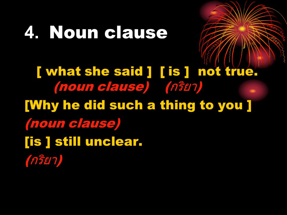 For a while, I even suspected [that we had returned to the old society.] (noun clause เป็นกรรม ) แว่บหนึ่ง ผมเกิดสงสัยขึ้นมา [ ว่าเราได้ย้อน ยุคกลับไปสู่สังคมสมัยเก่าเสียแล้ว ] (noun clause เป็นกรรม )
