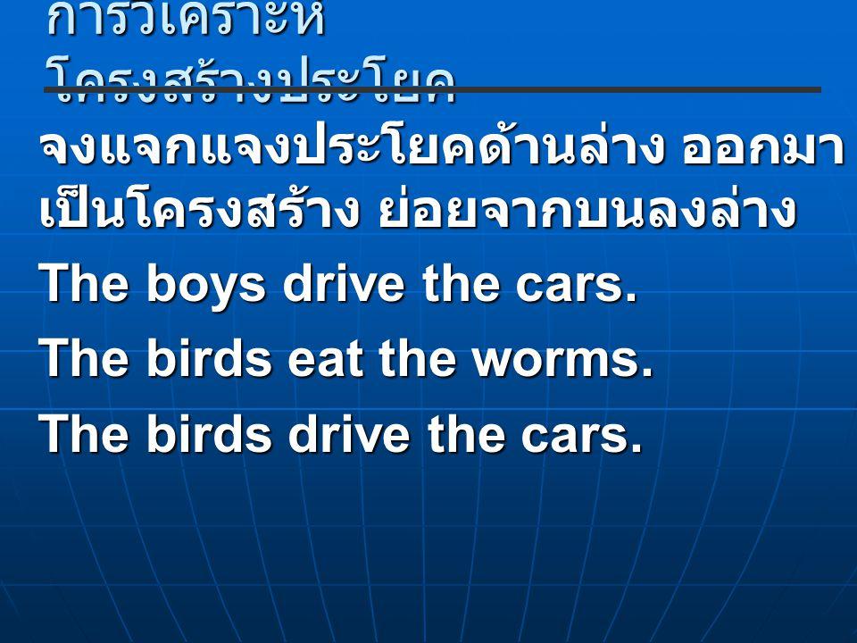 การวิเคราะห์ โครงสร้างประโยค จงแจกแจงประโยคด้านล่าง ออกมา เป็นโครงสร้าง ย่อยจากบนลงล่าง The boys drive the cars. The birds eat the worms. The birds dr