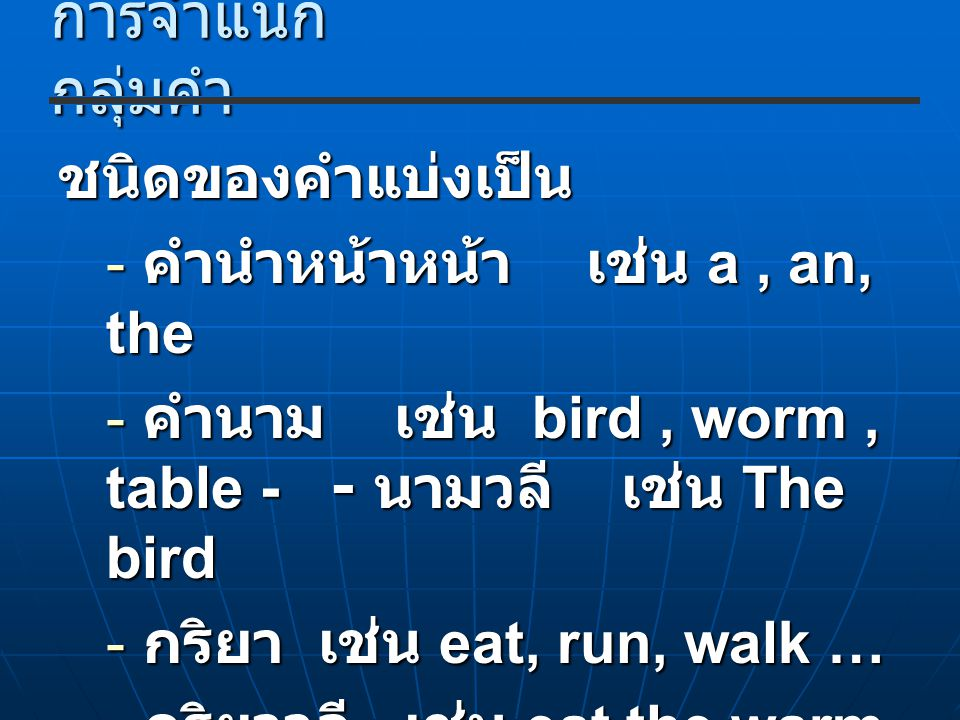 การจำแนก กลุ่มคำ ชนิดของคำแบ่งเป็น - คำนำหน้าหน้า เช่น a, an, the - คำนาม เช่น bird, worm, table - - นามวลี เช่น The bird - กริยา เช่น eat, run, walk