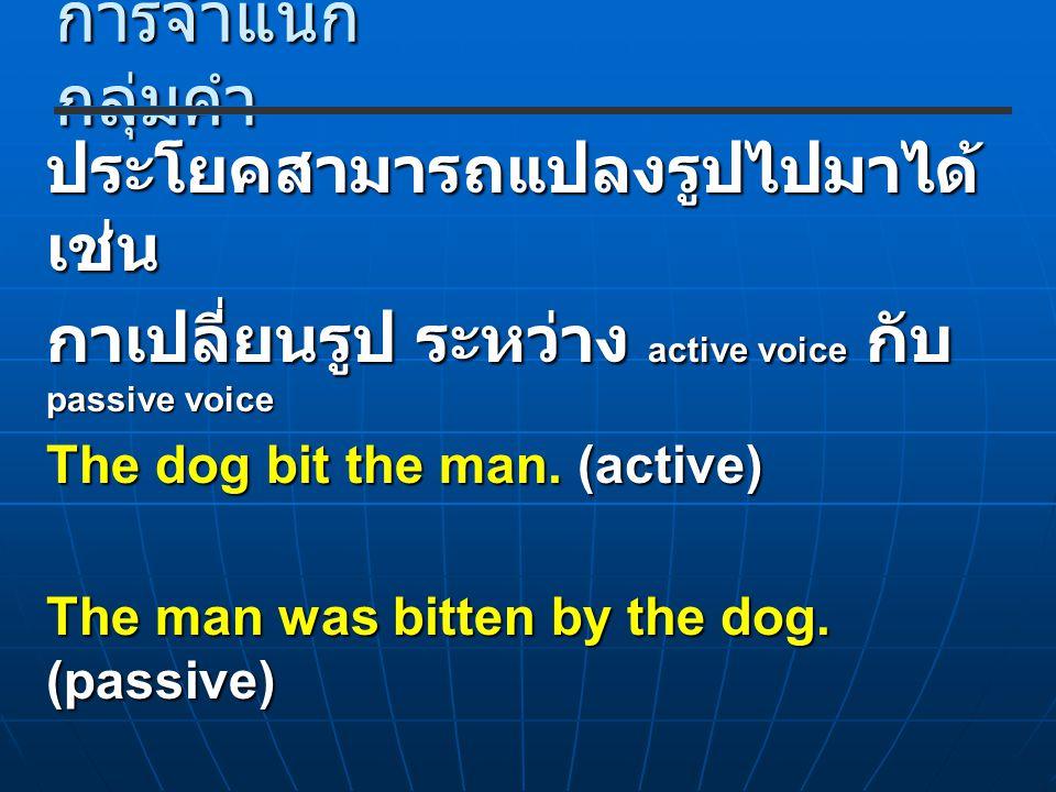 การจำแนก กลุ่มคำ ประโยคสามารถแปลงรูปไปมาได้ เช่น กาเปลี่ยนรูป ระหว่าง active voice กับ passive voice The dog bit the man. (active) The man was bitten