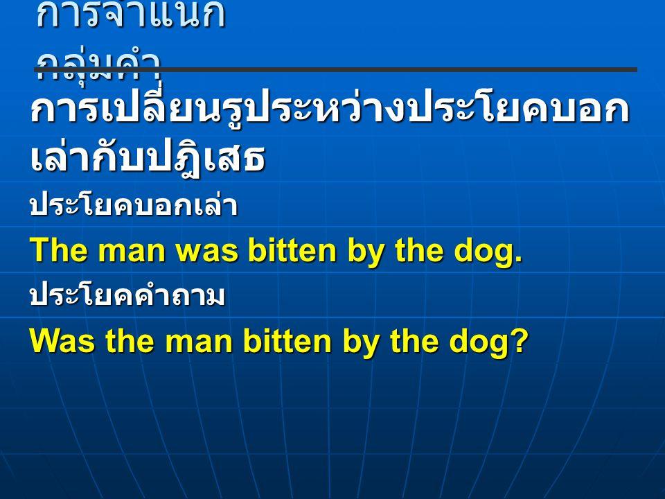 การจำแนก กลุ่มคำ การเปลี่ยนรูประหว่างประโยคบอก เล่ากับปฎิเสธ ประโยคบอกเล่า The man was bitten by the dog. ประโยคคำถาม Was the man bitten by the dog?