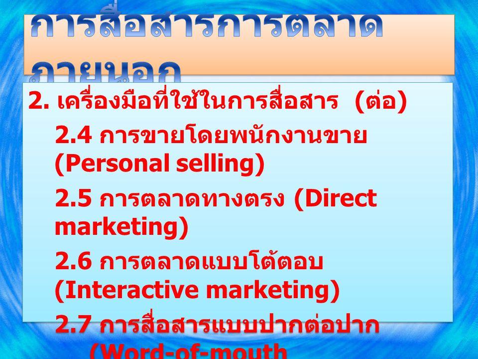 2. เครื่องมือที่ใช้ในการสื่อสาร ( ต่อ ) 2.4 การขายโดยพนักงานขาย (Personal selling) 2.5 การตลาดทางตรง (Direct marketing) 2.6 การตลาดแบบโต้ตอบ (Interact