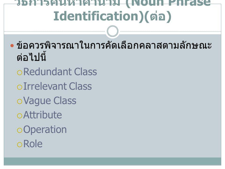 วิธีการค้นหาคำนาม (Noun Phrase Identification)( ต่อ ) ข้อควรพิจารณาในการคัดเลือกคลาสตามลักษณะ ต่อไปนี้  Redundant Class  Irrelevant Class  Vague Cl