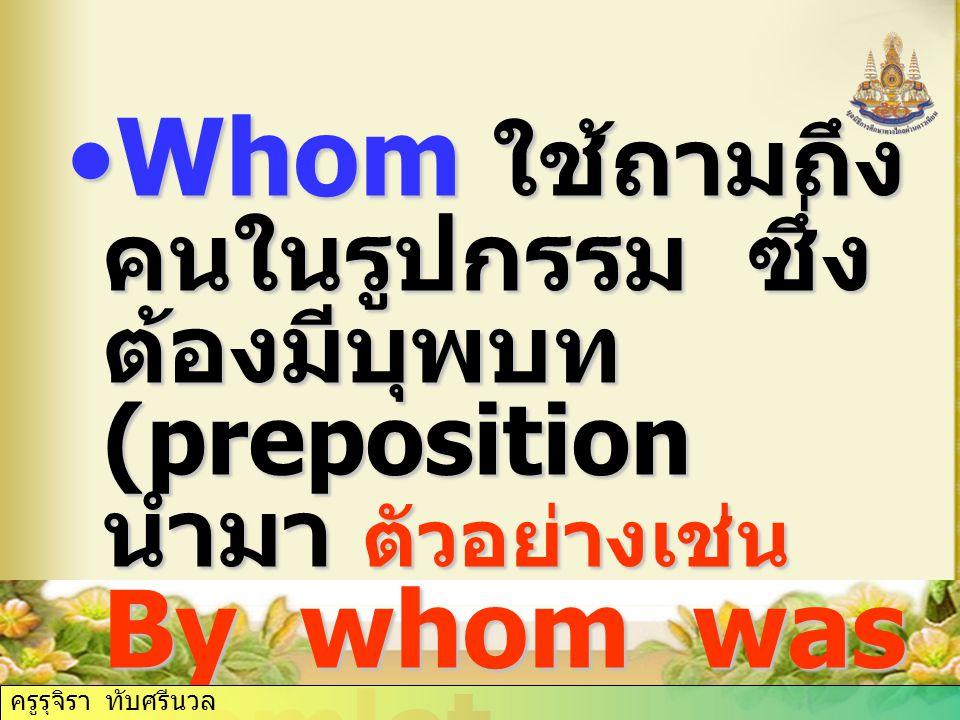 Whom ใช้ถามถึง คนในรูปกรรม ซึ่ง ต้องมีบุพบท (preposition นำมา ตัวอย่างเช่น By whom was Hamlet written.