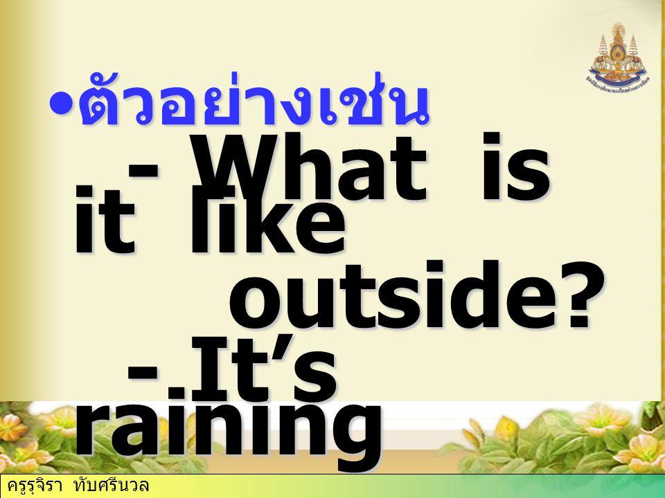 ตัวอย่างเช่น ตัวอย่างเช่น - What is it like - What is it like outside.