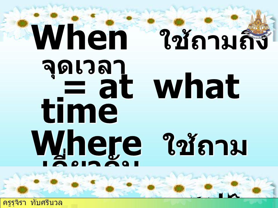 When ใช้ถามถึง จุดเวลา = at what time Where ใช้ถาม เกี่ยวกับ สถานที่ Why ใช้ถาม ถึงเหตุผล ครูรุจิรา ทับศรีนวล
