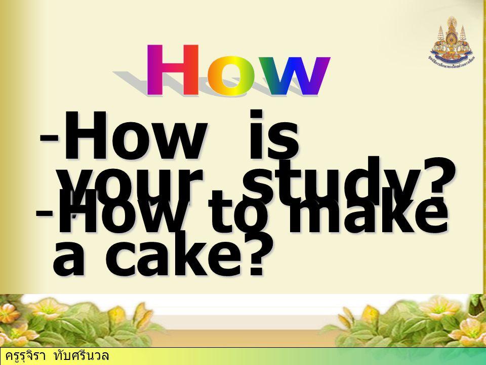 ครูรุจิรา ทับศรีนวล -How is your study? -How to make a cake? ครูรุจิรา ทับศรีนวล