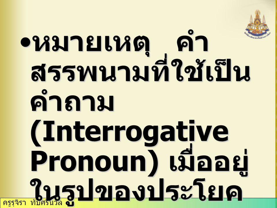 หมายเหตุ คำ สรรพนามที่ใช้เป็น คำถาม (Interrogative Pronoun) เมื่ออยู่ ในรูปของประโยค คำถาม จะต้องไม่มี คำนามตามหลัง หมายเหตุ คำ สรรพนามที่ใช้เป็น คำถาม (Interrogative Pronoun) เมื่ออยู่ ในรูปของประโยค คำถาม จะต้องไม่มี คำนามตามหลัง