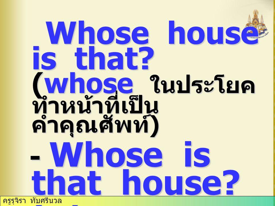 Whose house is that.(whose ในประโยค ทำหน้าที่เป็น คำคุณศัพท์ ) Whose house is that.