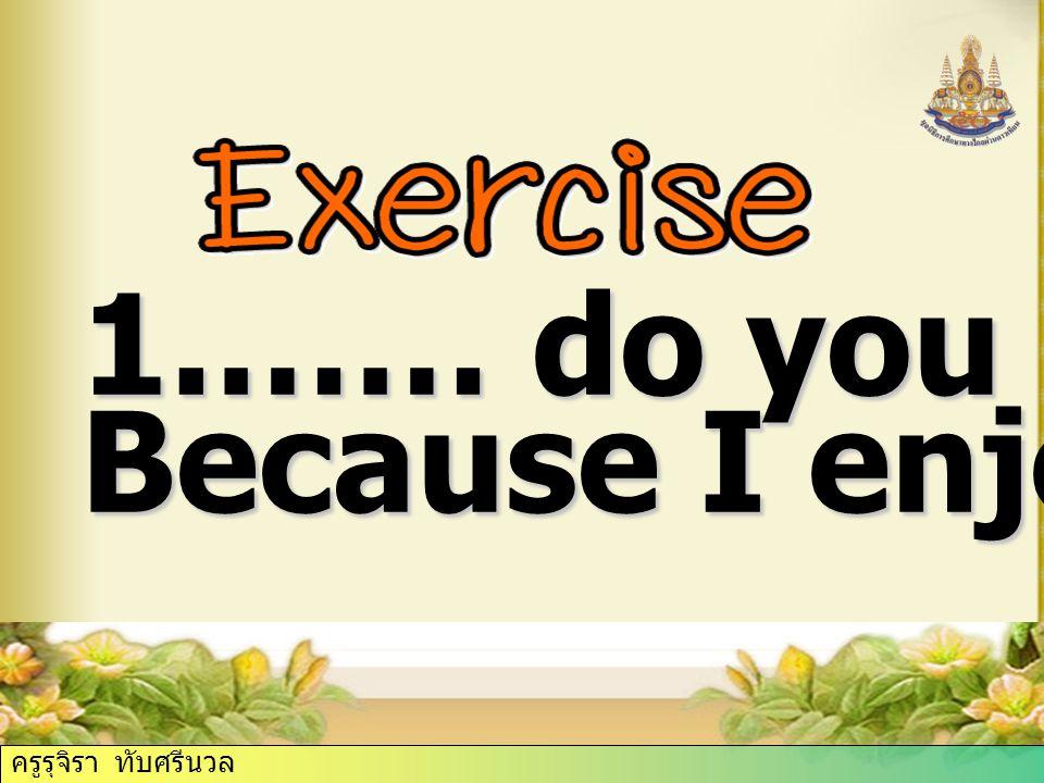 ครูรุจิรา ทับศรีนวล 1.…… do you do that? Because I enjoy it. ครูรุจิรา ทับศรีนวล
