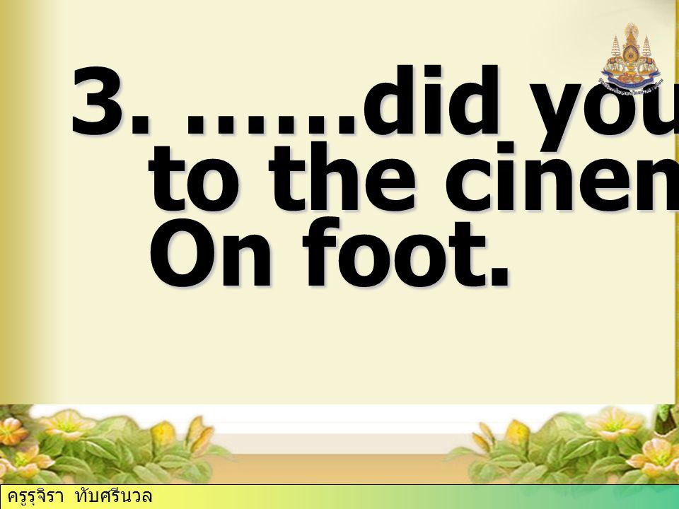 3. ……did you go to the cinema? to the cinema? On foot. On foot. ครูรุจิรา ทับศรีนวล