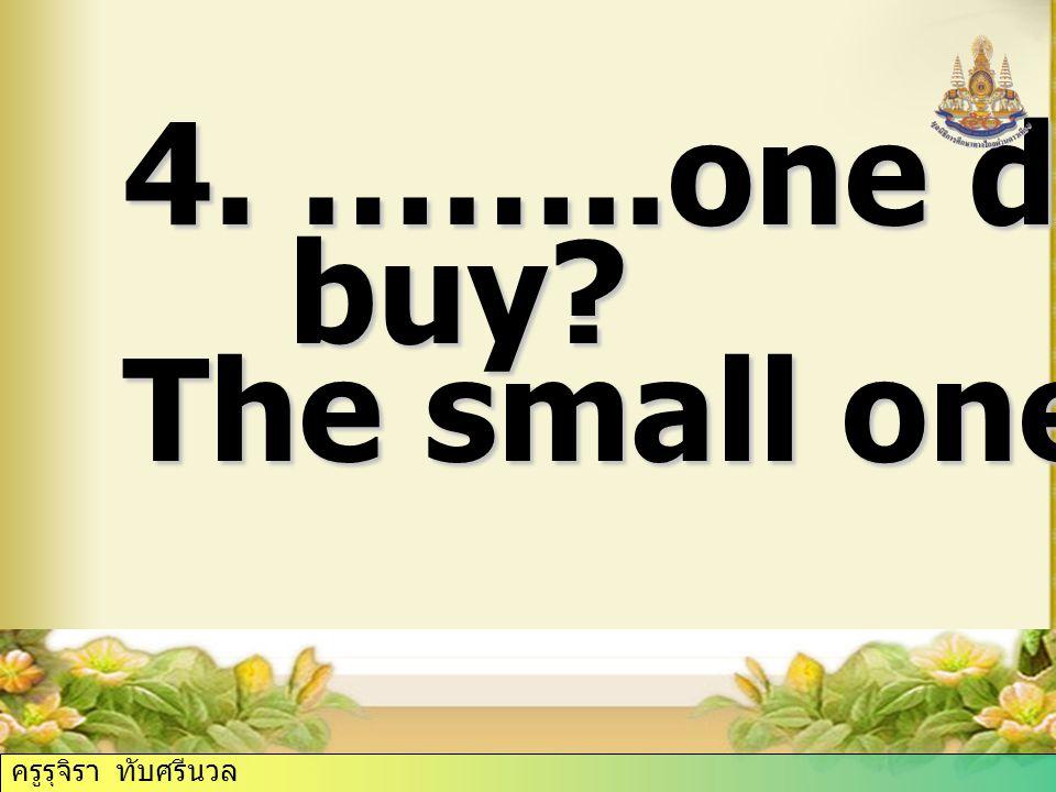 4. ……..one did Billy buy? buy? The small one. ครูรุจิรา ทับศรีนวล