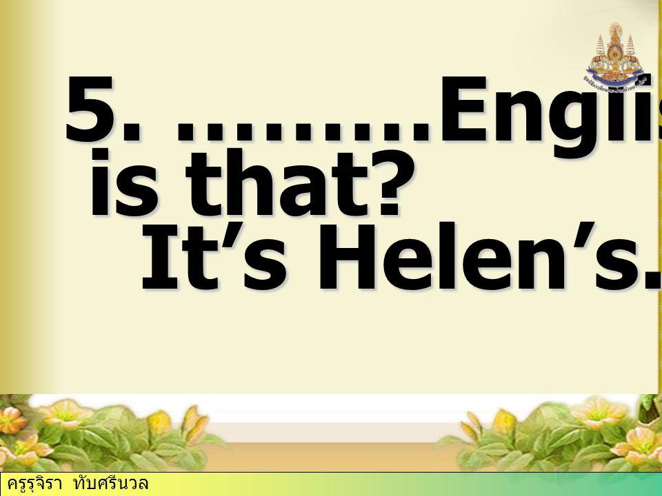 5. ………English book is that? is that? It's Helen's. It's Helen's. ครูรุจิรา ทับศรีนวล