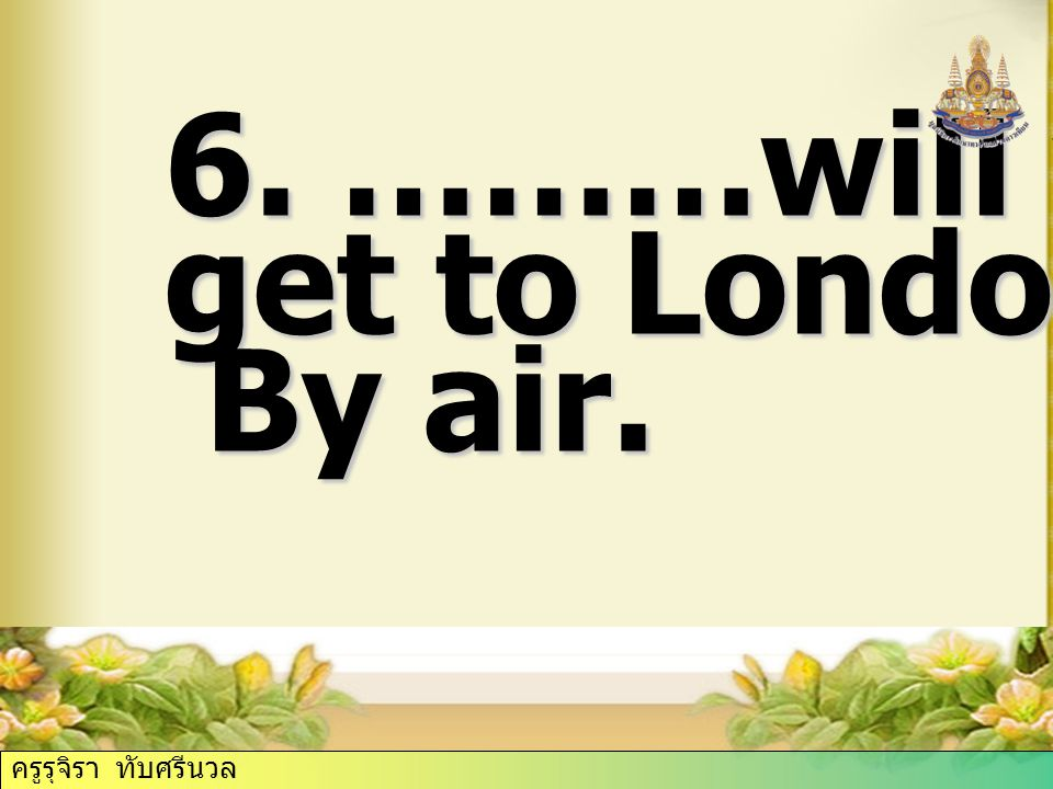 6. ………will you get to London? By air. By air. ครูรุจิรา ทับศรีนวล