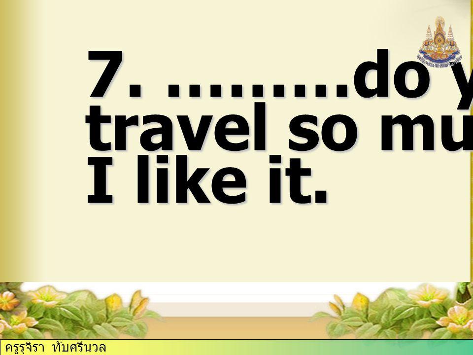 7. ………do you travel so much? I like it. ครูรุจิรา ทับศรีนวล