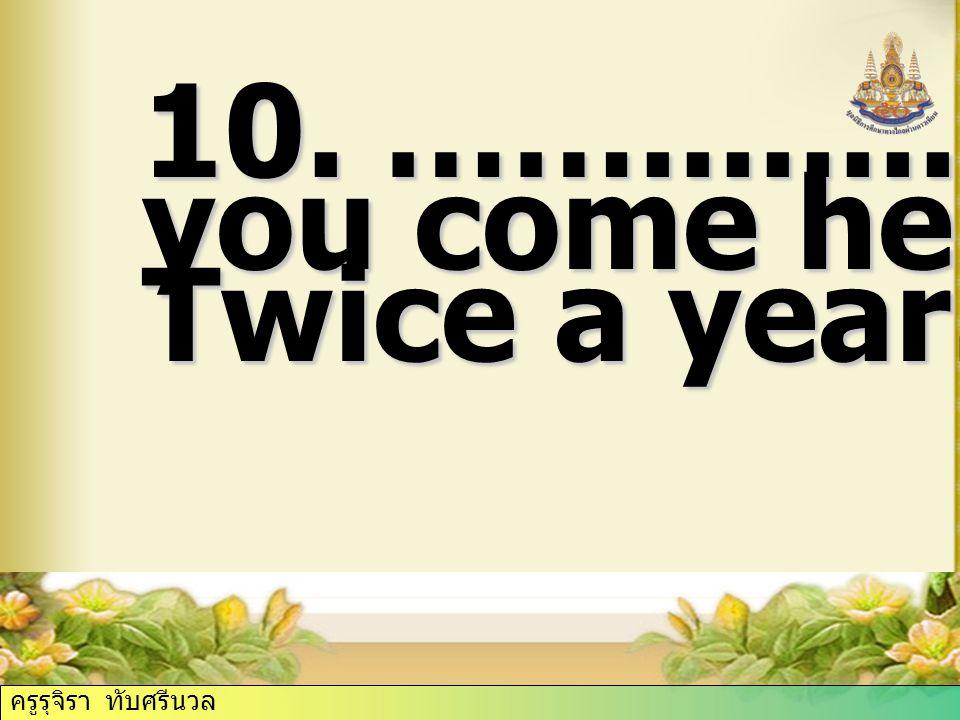 10. ……......... do you come here. Twice a year. ครูรุจิรา ทับศรีนวล